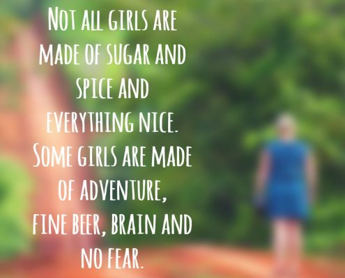 Not all girls are made of Sugar and Spice and everything nice. Some girls are made of adventure, fine beer, brains and no fear - Anonymous